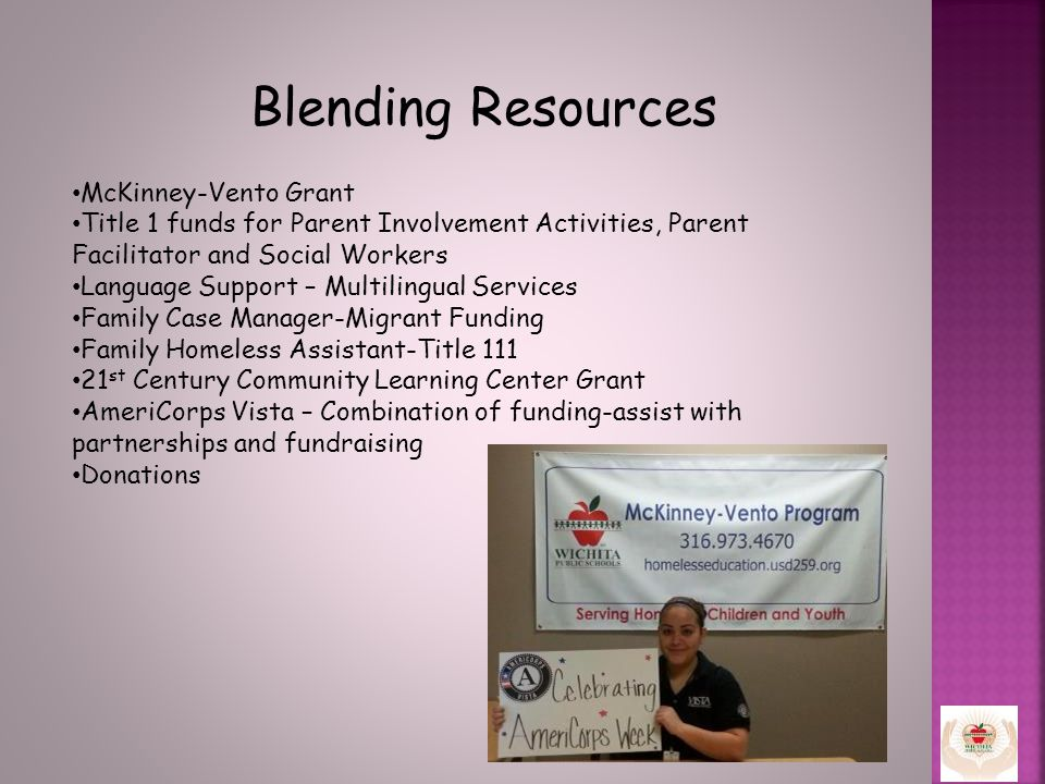 Blending Resources McKinney-Vento Grant Title 1 funds for Parent Involvement Activities, Parent Facilitator and Social Workers Language Support – Multilingual Services Family Case Manager-Migrant Funding Family Homeless Assistant-Title 111 21 st Century Community Learning Center Grant AmeriCorps Vista – Combination of funding-assist with partnerships and fundraising Donations