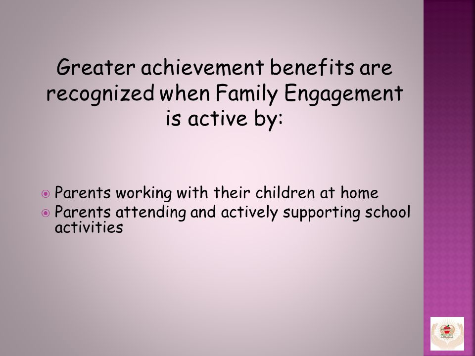 Greater achievement benefits are recognized when Family Engagement is active by:  Parents working with their children at home  Parents attending and actively supporting school activities