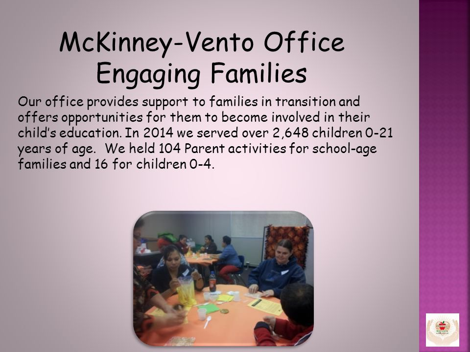 McKinney-Vento Office Engaging Families Our office provides support to families in transition and offers opportunities for them to become involved in their child's education.