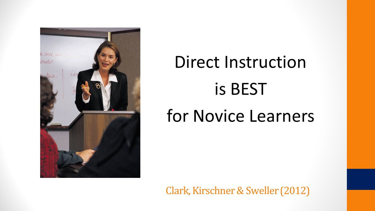 Clark, Kirschner & Sweller (2012) Direct Instruction is BEST for Novice Learners