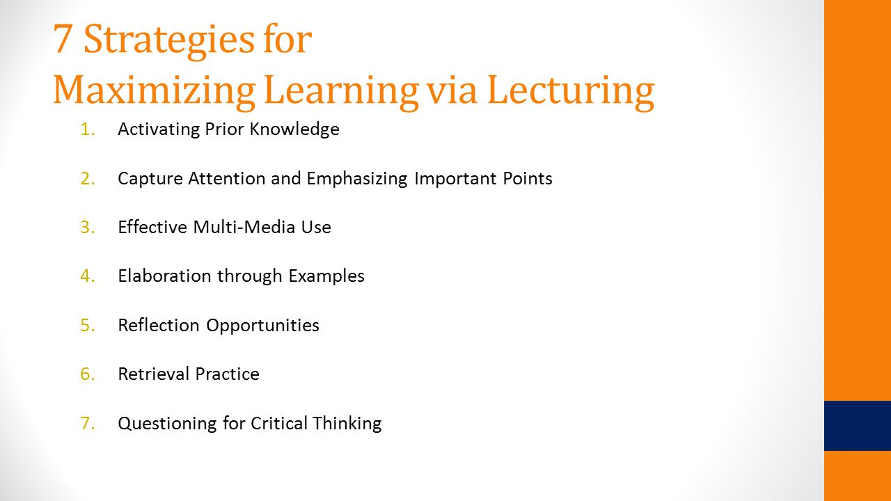 7 Strategies for Maximizing Learning via Lecturing 1.Activating Prior Knowledge 2.Capture Attention and Emphasizing Important Points 3.Effective Multi-Media Use 4.Elaboration through Examples 5.Reflection Opportunities 6.Retrieval Practice 7.Questioning for Critical Thinking