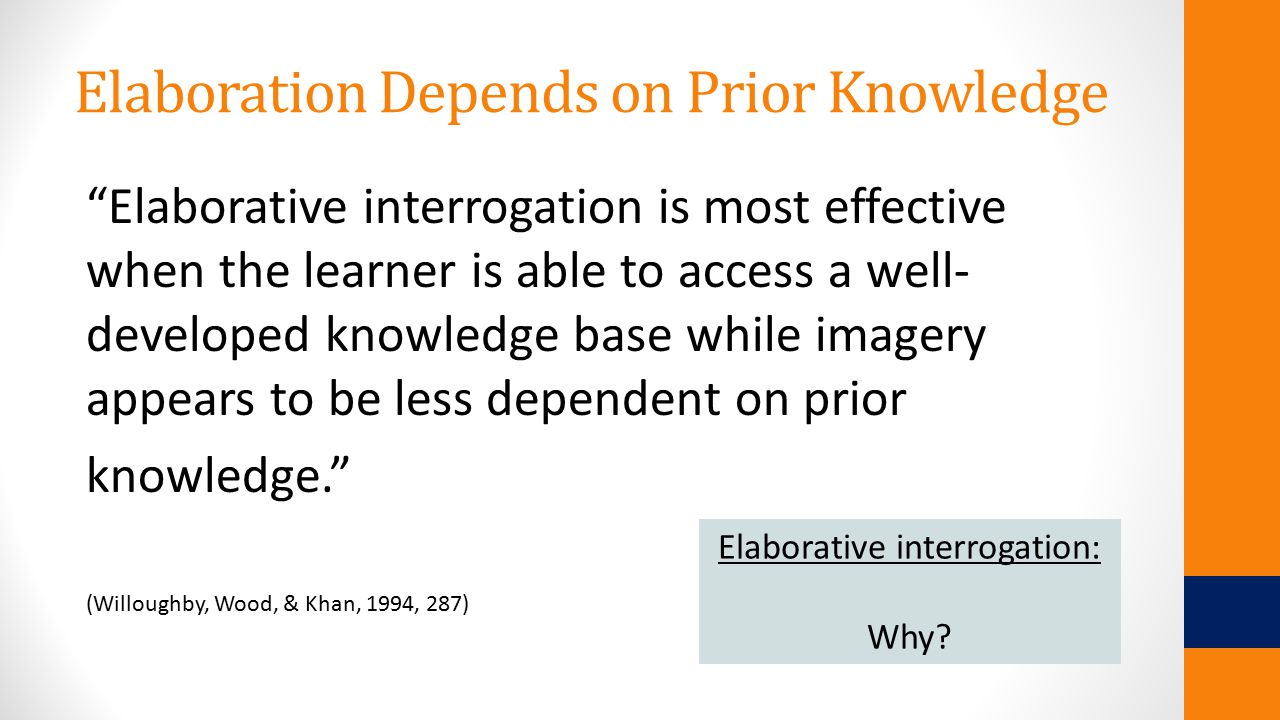 Elaboration Depends on Prior Knowledge Elaborative interrogation is most effective when the learner is able to access a well- developed knowledge base while imagery appears to be less dependent on prior knowledge. (Willoughby, Wood, & Khan, 1994, 287) Elaborative interrogation: Why