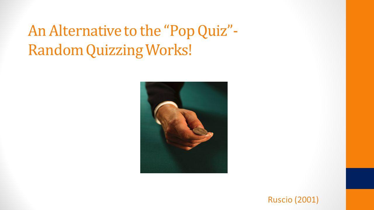 An Alternative to the Pop Quiz - Random Quizzing Works! Ruscio (2001)