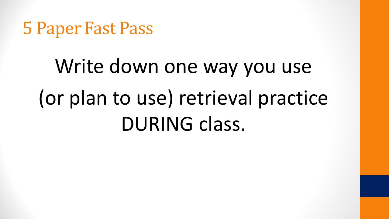 5 Paper Fast Pass Write down one way you use (or plan to use) retrieval practice DURING class.
