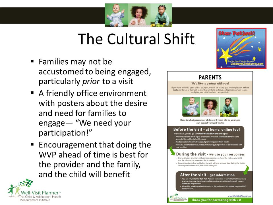 The Cultural Shift  Families may not be accustomed to being engaged, particularly prior to a visit  A friendly office environment with posters about the desire and need for families to engage— We need your participation!  Encouragement that doing the WVP ahead of time is best for the provider and the family, and the child will benefit 17