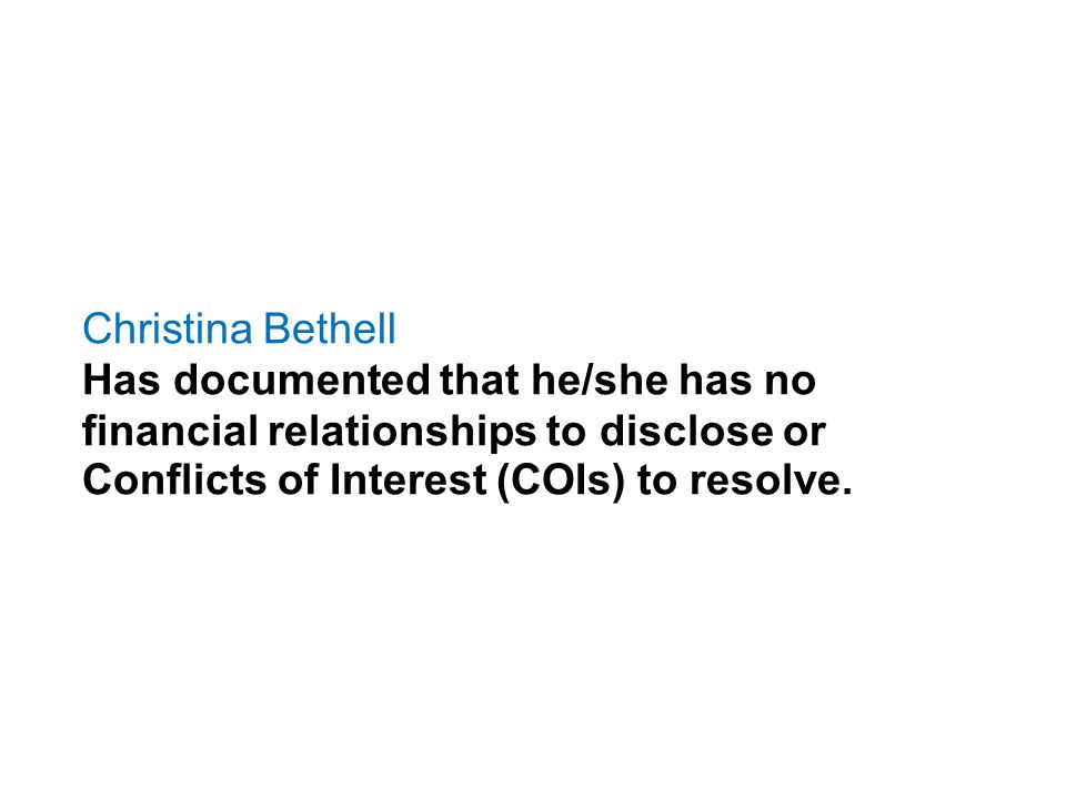 Christina Bethell Has documented that he/she has no financial relationships to disclose or Conflicts of Interest (COIs) to resolve.