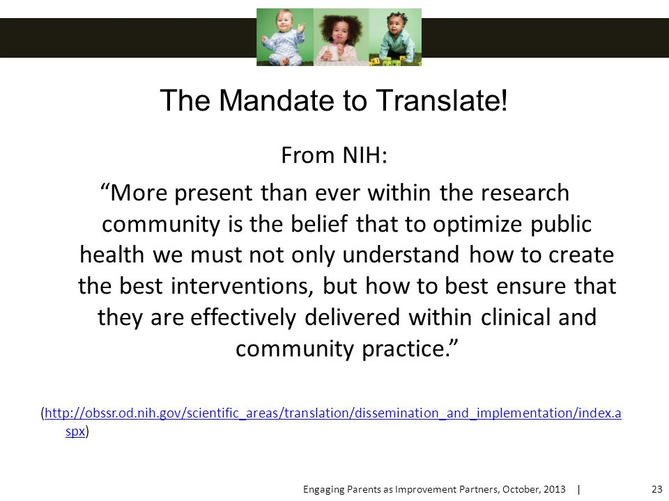 From NIH: More present than ever within the research community is the belief that to optimize public health we must not only understand how to create the best interventions, but how to best ensure that they are effectively delivered within clinical and community practice. (http://obssr.od.nih.gov/scientific_areas/translation/dissemination_and_implementation/index.a spx)http://obssr.od.nih.gov/scientific_areas/translation/dissemination_and_implementation/index.a spx The Mandate to Translate.