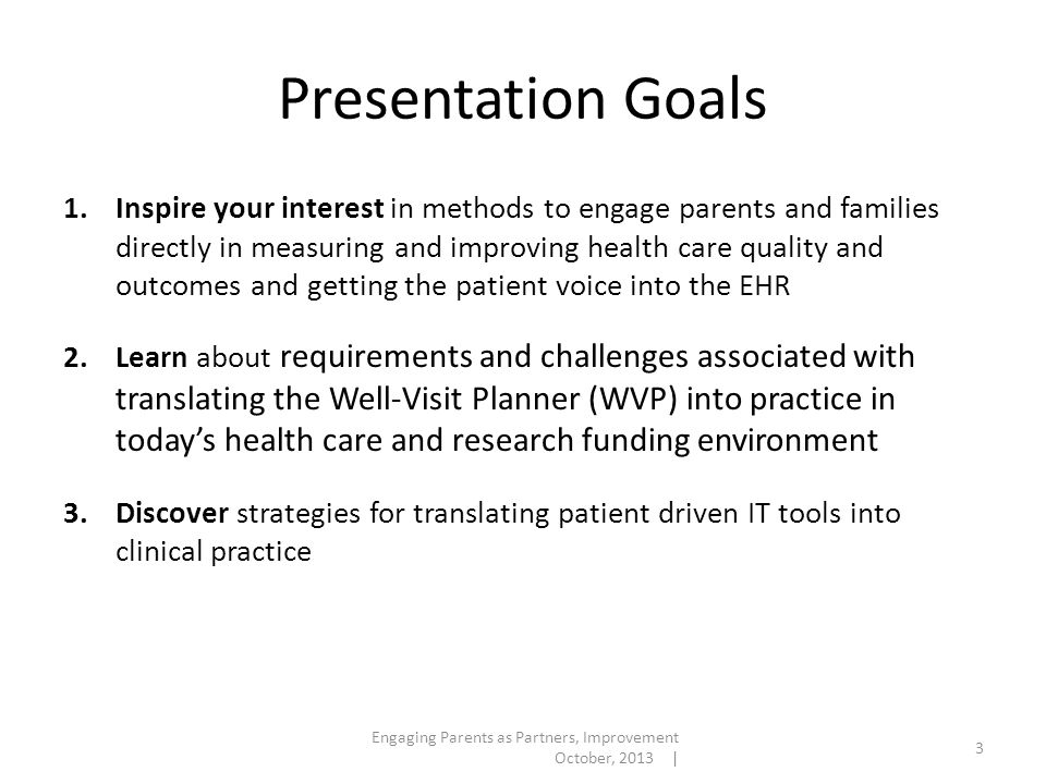 Presentation Goals Engaging Parents as Partners, Improvement October, 2013 | 3 1.Inspire your interest in methods to engage parents and families directly in measuring and improving health care quality and outcomes and getting the patient voice into the EHR 2.Learn about requirements and challenges associated with translating the Well-Visit Planner (WVP) into practice in today's health care and research funding environment 3.Discover strategies for translating patient driven IT tools into clinical practice