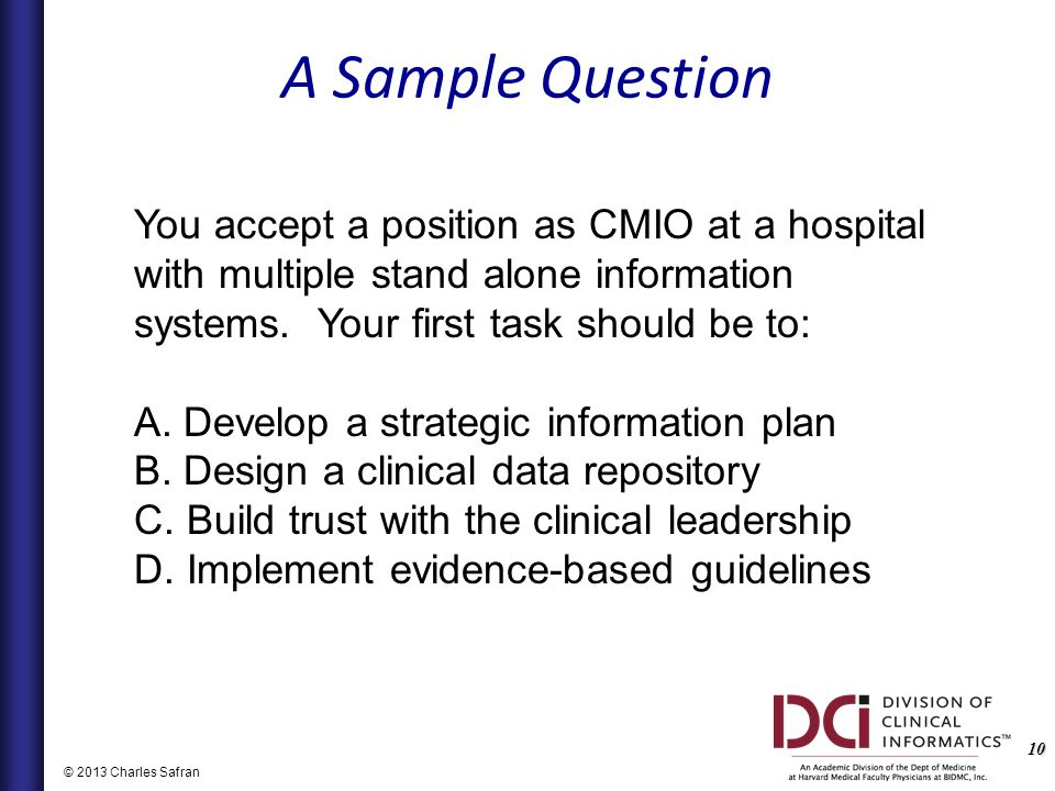 10 © 2013 Charles Safran You accept a position as CMIO at a hospital with multiple stand alone information systems.