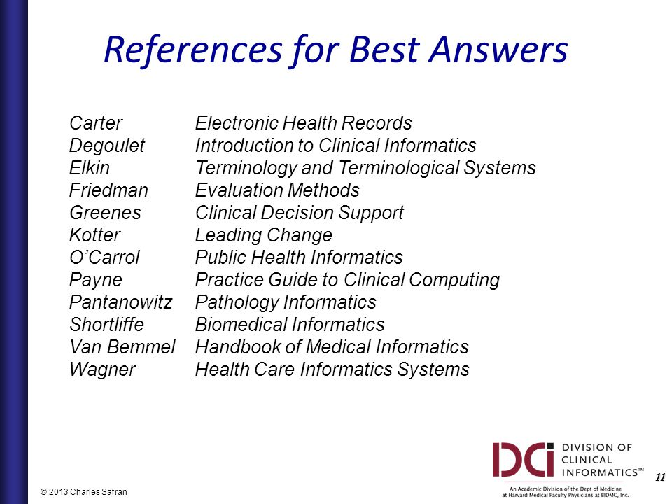 11 © 2013 Charles Safran CarterElectronic Health Records DegouletIntroduction to Clinical Informatics ElkinTerminology and Terminological Systems FriedmanEvaluation Methods GreenesClinical Decision Support Kotter Leading Change O'Carrol Public Health Informatics PaynePractice Guide to Clinical Computing Pantanowitz Pathology Informatics Shortliffe Biomedical Informatics Van BemmelHandbook of Medical Informatics Wagner Health Care Informatics Systems References for Best Answers