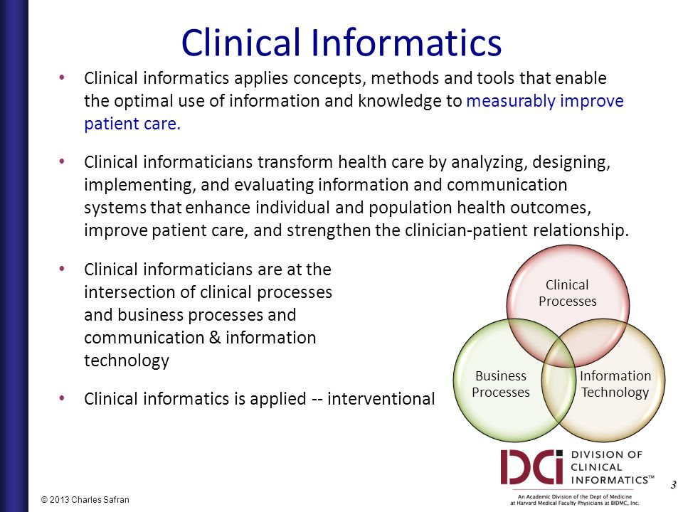 3 © 2013 Charles Safran Clinical Informatics Clinical informatics applies concepts, methods and tools that enable the optimal use of information and knowledge to measurably improve patient care.