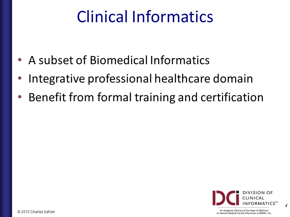4 © 2013 Charles Safran Clinical Informatics A subset of Biomedical Informatics Integrative professional healthcare domain Benefit from formal training and certification