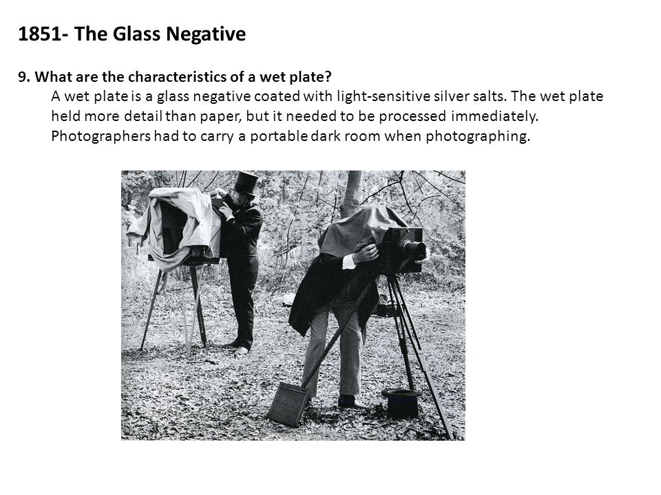 1851- The Glass Negative 9. What are the characteristics of a wet plate? A wet plate is a glass negative coated with light-sensitive silver salts. The