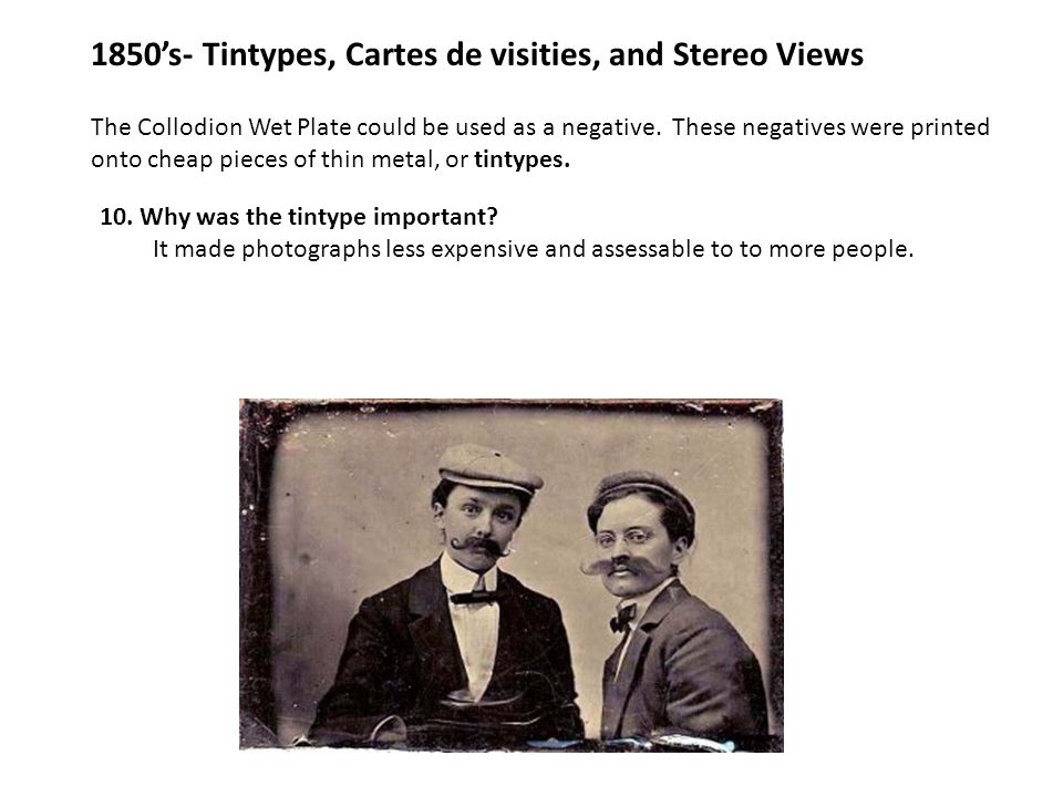 1850's- Tintypes, Cartes de visities, and Stereo Views The Collodion Wet Plate could be used as a negative. These negatives were printed onto cheap pi