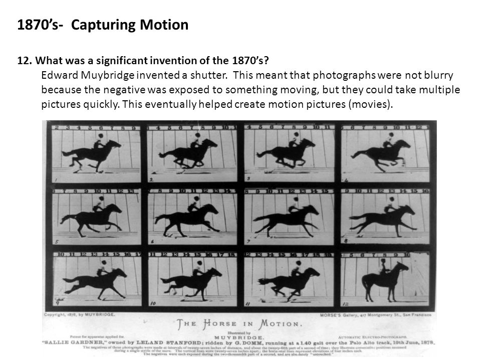 1870's- Capturing Motion 12. What was a significant invention of the 1870's? Edward Muybridge invented a shutter. This meant that photographs were not