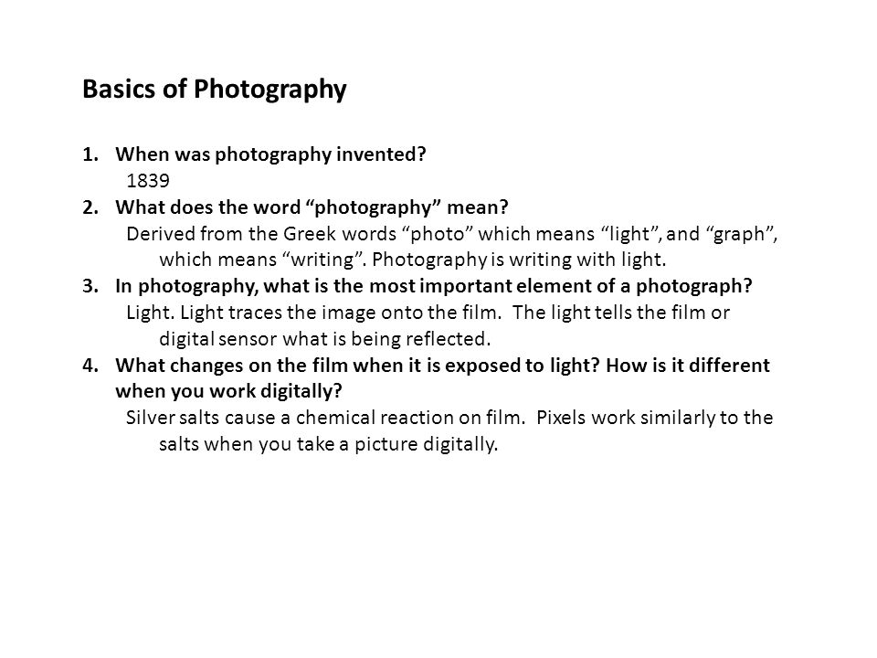 "Basics of Photography 1.When was photography invented? 1839 2.What does the word ""photography"" mean? Derived from the Greek words ""photo"" which means"