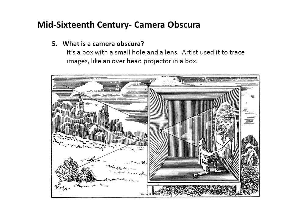 Mid-Sixteenth Century- Camera Obscura 5. What is a camera obscura? It's a box with a small hole and a lens. Artist used it to trace images, like an ov