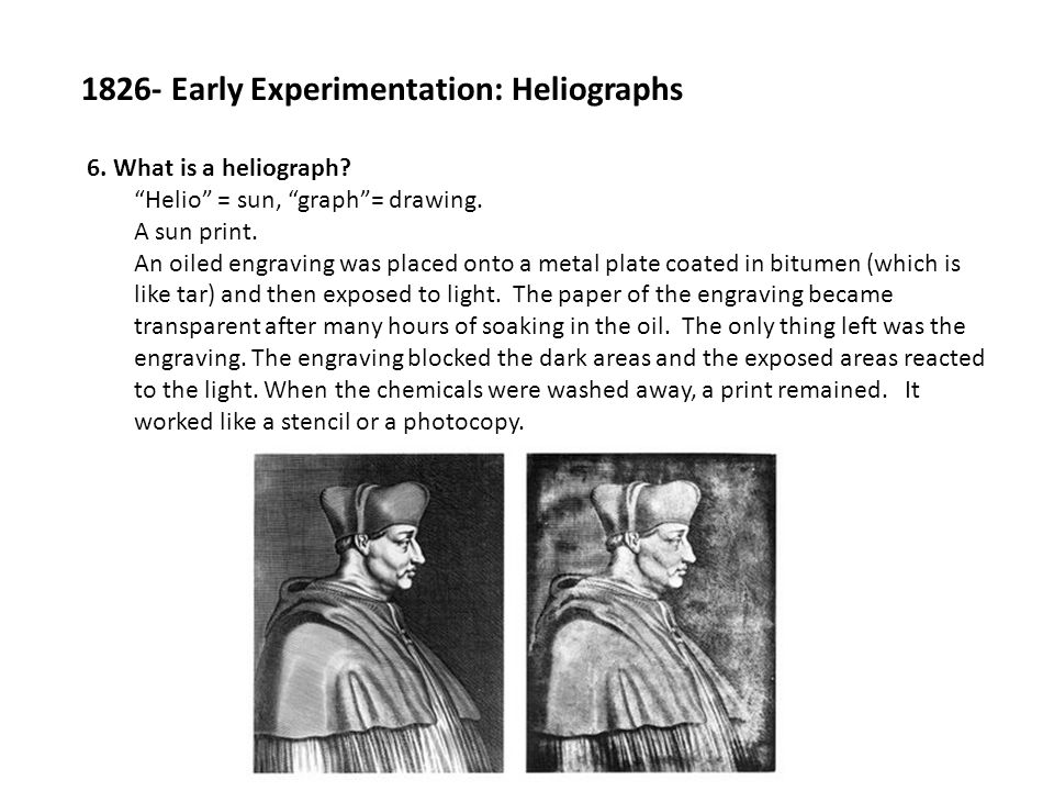 "1826- Early Experimentation: Heliographs 6. What is a heliograph? ""Helio"" = sun, ""graph""= drawing. A sun print. An oiled engraving was placed onto a m"
