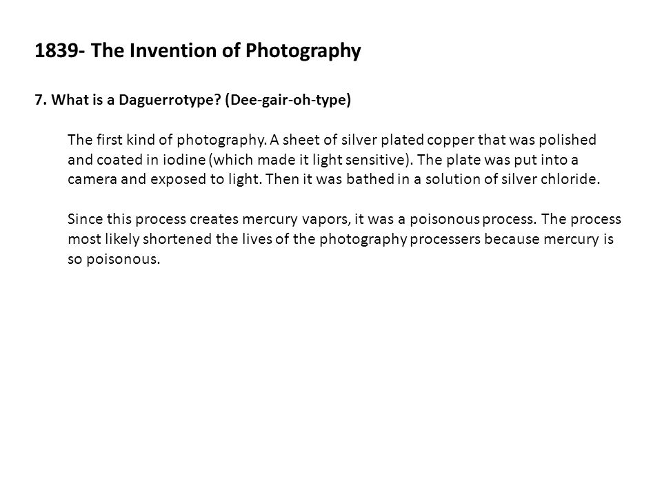 1839- The Invention of Photography 7. What is a Daguerrotype? (Dee-gair-oh-type) The first kind of photography. A sheet of silver plated copper that w