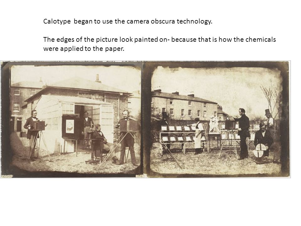 Calotype began to use the camera obscura technology. The edges of the picture look painted on- because that is how the chemicals were applied to the p