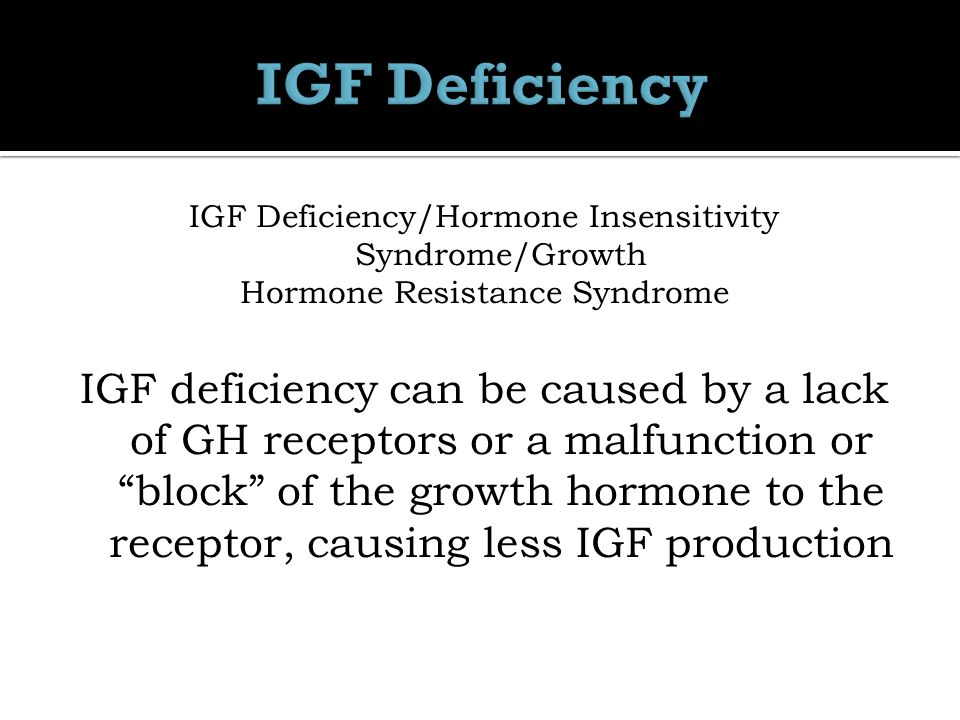 IGF Deficiency/Hormone Insensitivity Syndrome/Growth Hormone Resistance Syndrome IGF deficiency can be caused by a lack of GH receptors or a malfunction or block of the growth hormone to the receptor, causing less IGF production