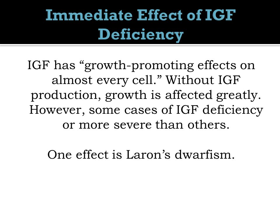 IGF has growth-promoting effects on almost every cell. Without IGF production, growth is affected greatly.