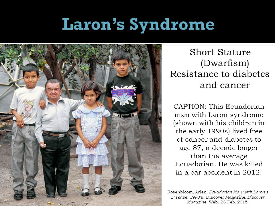 Short Stature (Dwarfism) Resistance to diabetes and cancer CAPTION: This Ecuadorian man with Laron syndrome (shown with his children in the early 1990s) lived free of cancer and diabetes to age 87, a decade longer than the average Ecuadorian.