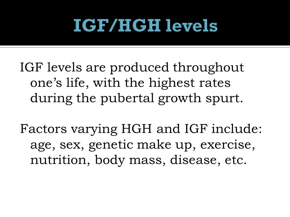 IGF levels are produced throughout one's life, with the highest rates during the pubertal growth spurt.