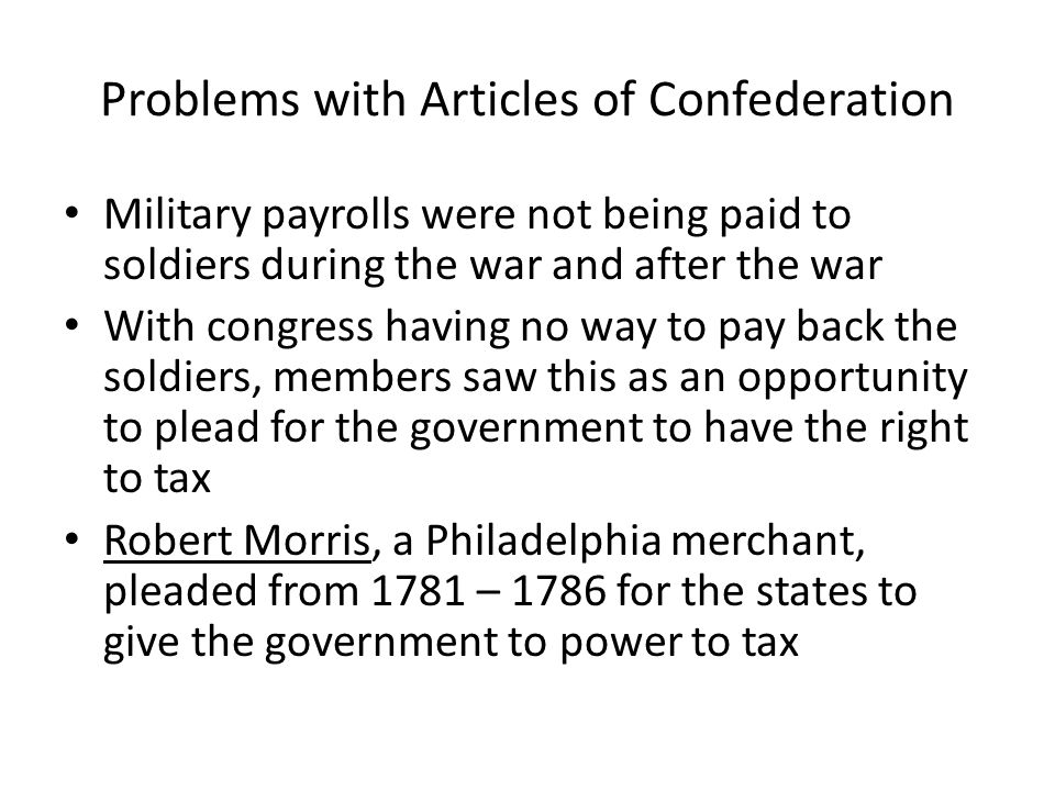Problems with Articles of Confederation Military payrolls were not being paid to soldiers during the war and after the war With congress having no way
