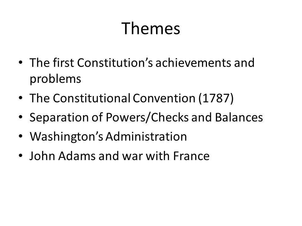 Themes The first Constitution's achievements and problems The Constitutional Convention (1787) Separation of Powers/Checks and Balances Washington's A