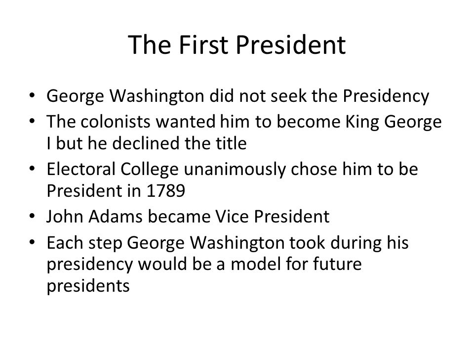 The First President George Washington did not seek the Presidency The colonists wanted him to become King George I but he declined the title Electoral