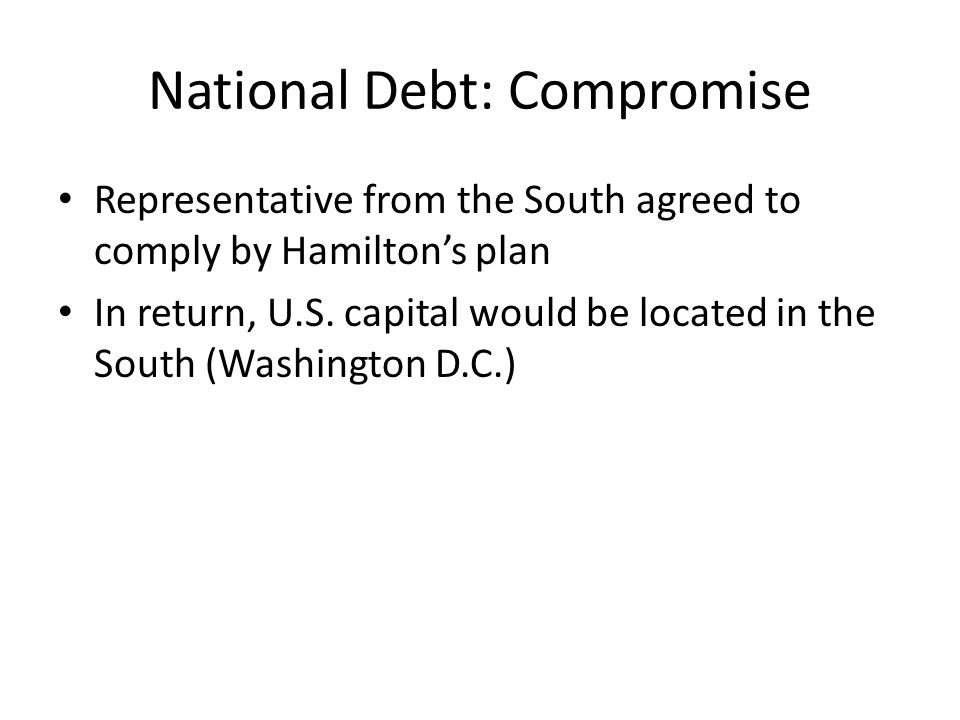 National Debt: Compromise Representative from the South agreed to comply by Hamilton's plan In return, U.S. capital would be located in the South (Was