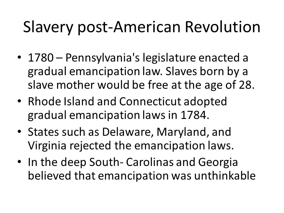 Slavery post-American Revolution 1780 – Pennsylvania's legislature enacted a gradual emancipation law. Slaves born by a slave mother would be free at