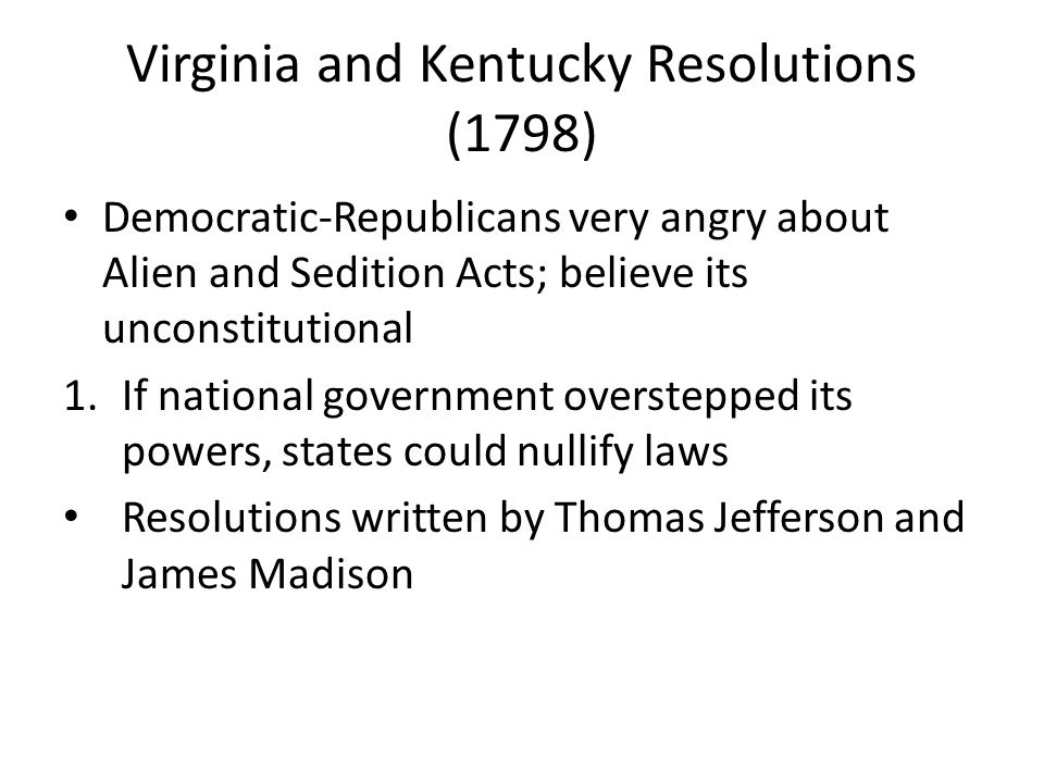 Virginia and Kentucky Resolutions (1798) Democratic-Republicans very angry about Alien and Sedition Acts; believe its unconstitutional 1.If national g