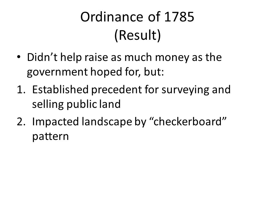 Ordinance of 1785 (Result) Didn't help raise as much money as the government hoped for, but: 1.Established precedent for surveying and selling public