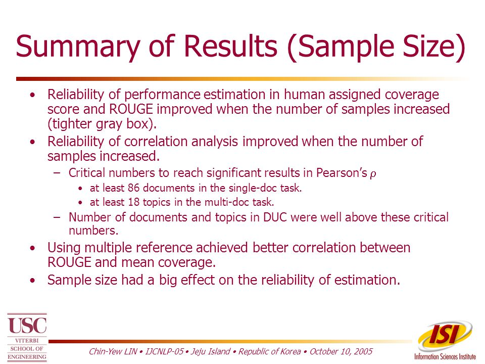 Chin-Yew LIN IJCNLP-05 Jeju Island Republic of Korea October 10, 2005 Effect of Sample Size 100 Words Multi-Doc Task DUC 2001 –Pearson's  ROUGE-SU4 vs.