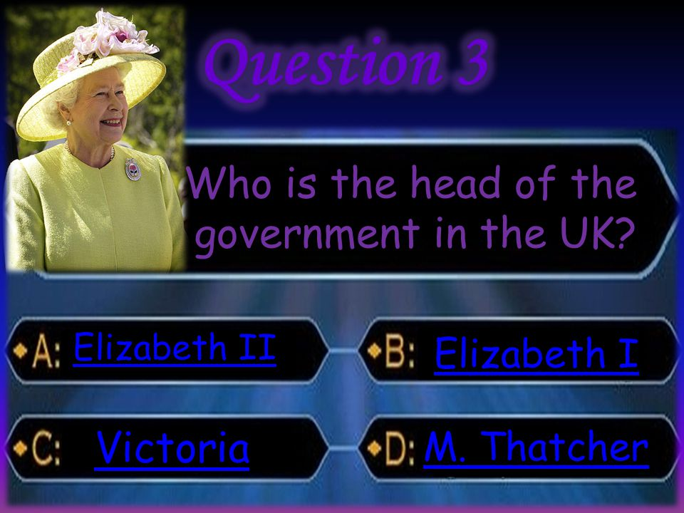 Who is the head of the government in the UK? Elizabeth II Elizabeth II Victoria Elizabeth I Elizabeth I M. Thatcher M. Thatcher