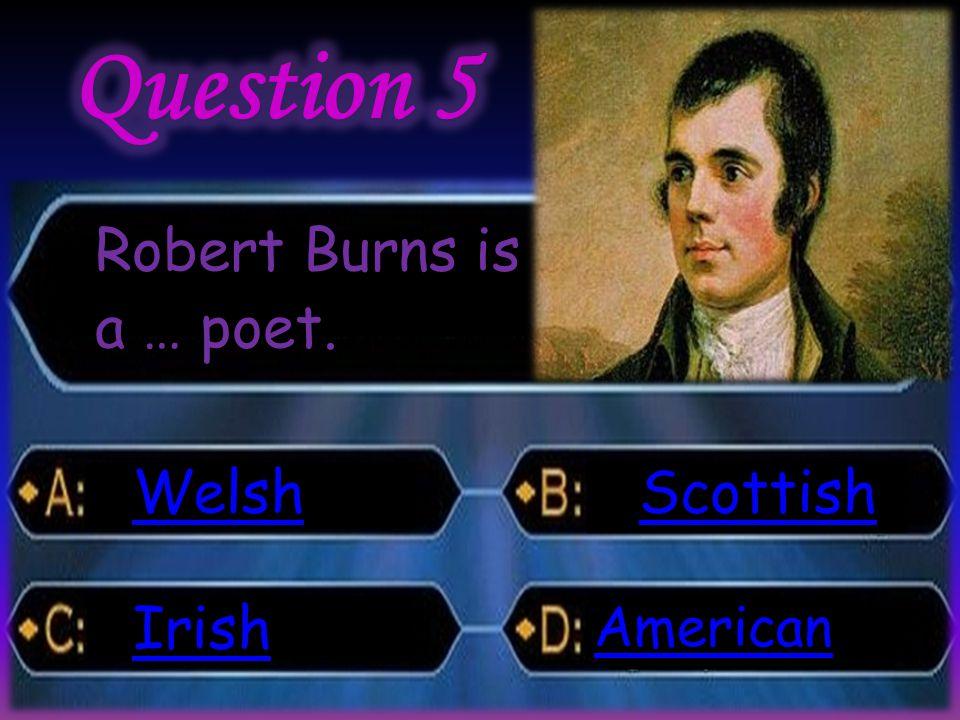 Robert Burns is a … poet. Welsh Irish Scottish American