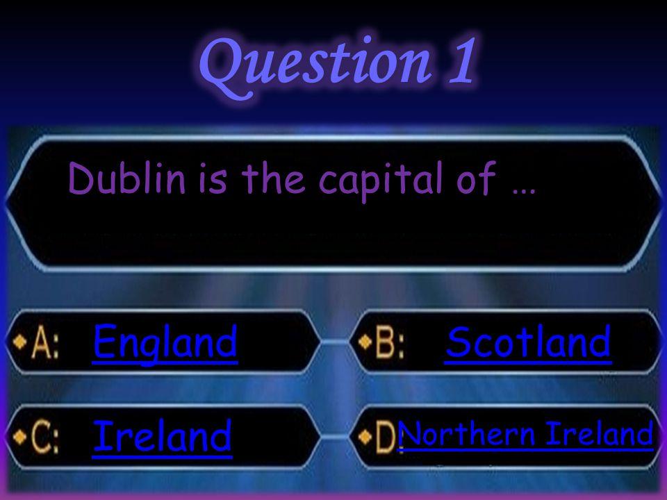 Dublin is the capital of … England Ireland Scotland Northern Ireland Northern Ireland