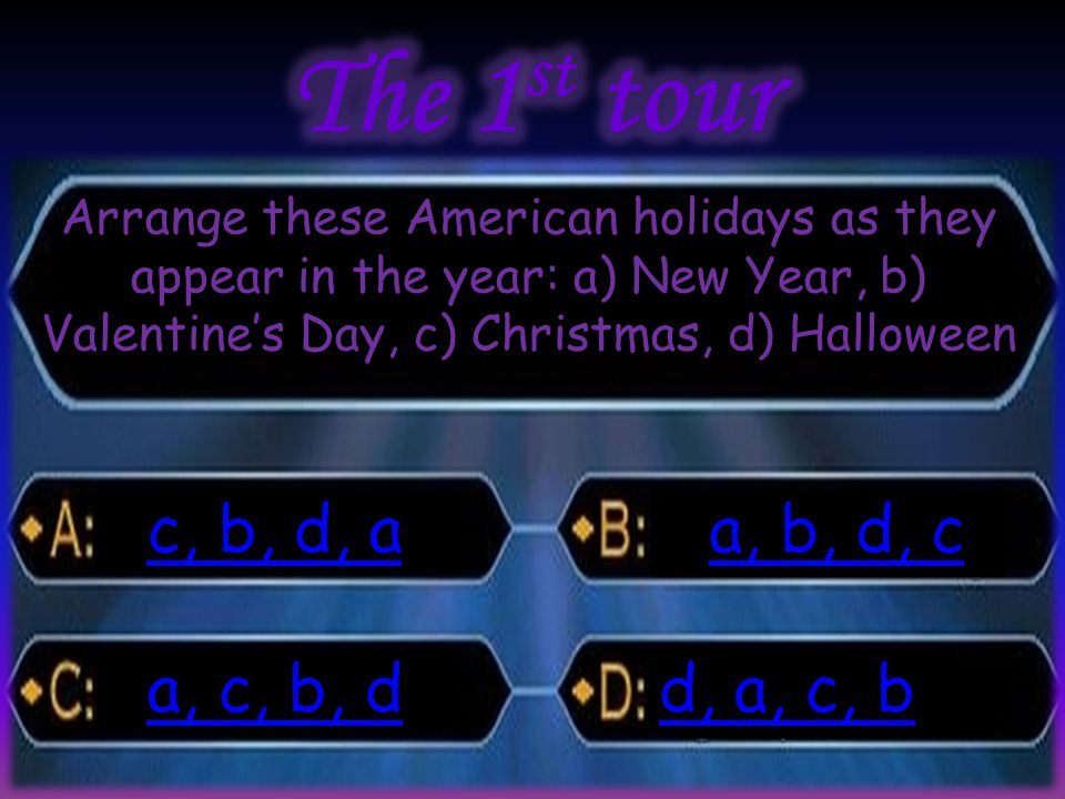 Arrange these American holidays as they appear in the year: a) New Year, b) Valentine's Day, c) Christmas, d) Halloween c, b, d, a c, b, d, a d, a, c,