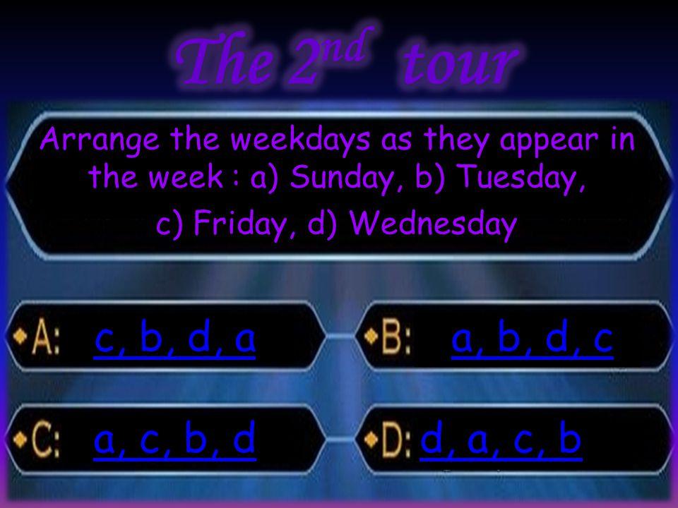 Arrange : a) Sunday, b) Tuesday, Arrange the weekdays as they appear in the week : a) Sunday, b) Tuesday, c) Friday, d) Wednesday c, b, d, a c, b, d, a a, b, d, c a, b, d, c a, c, b, d a, c, b, d d, a, c, b d, a, c, b