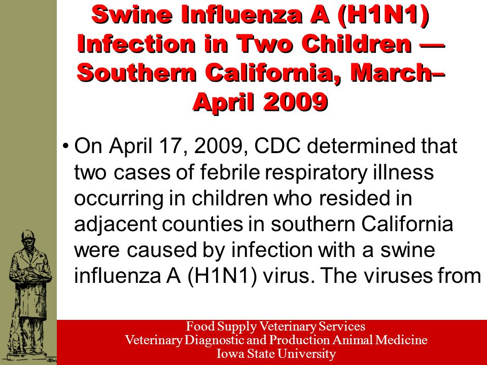 Food Supply Veterinary Services Veterinary Diagnostic and Production Animal Medicine Iowa State University Swine Influenza A (H1N1) Infection in Two Children — Southern California, March– April 2009 On April 17, 2009, CDC determined that two cases of febrile respiratory illness occurring in children who resided in adjacent counties in southern California were caused by infection with a swine influenza A (H1N1) virus.