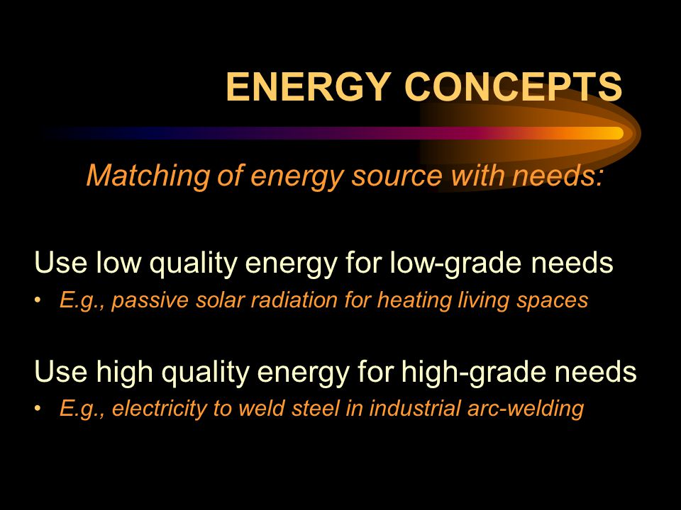 ENERGY CONCEPTS Matching of energy source with needs: Use low quality energy for low-grade needs E.g., passive solar radiation for heating living spaces Use high quality energy for high-grade needs E.g., electricity to weld steel in industrial arc-welding