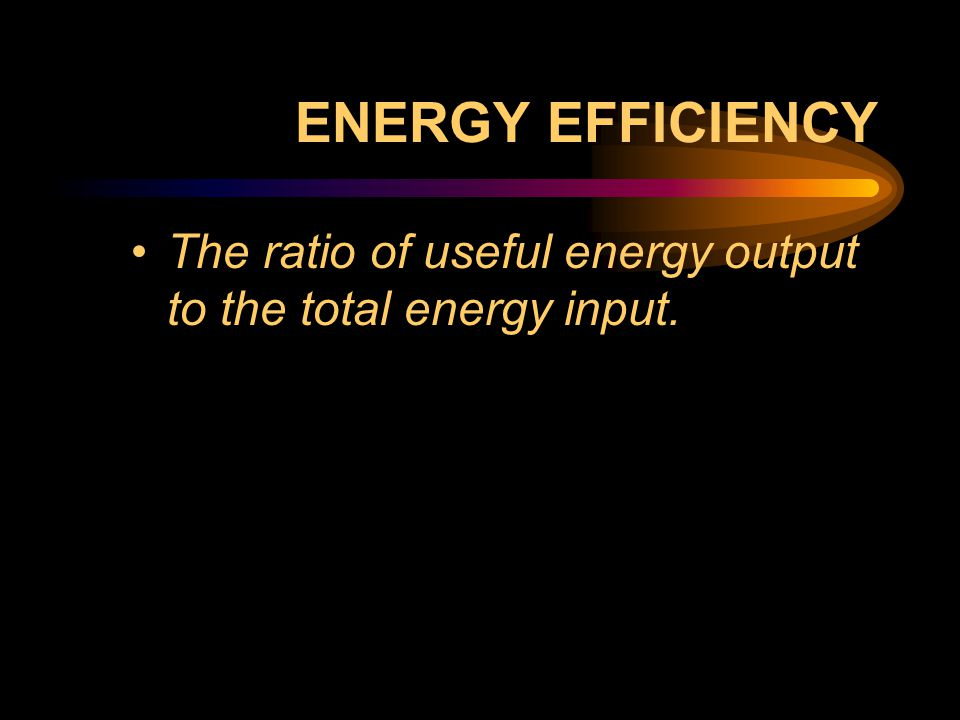 ENERGY EFFICIENCY The ratio of useful energy output to the total energy input.