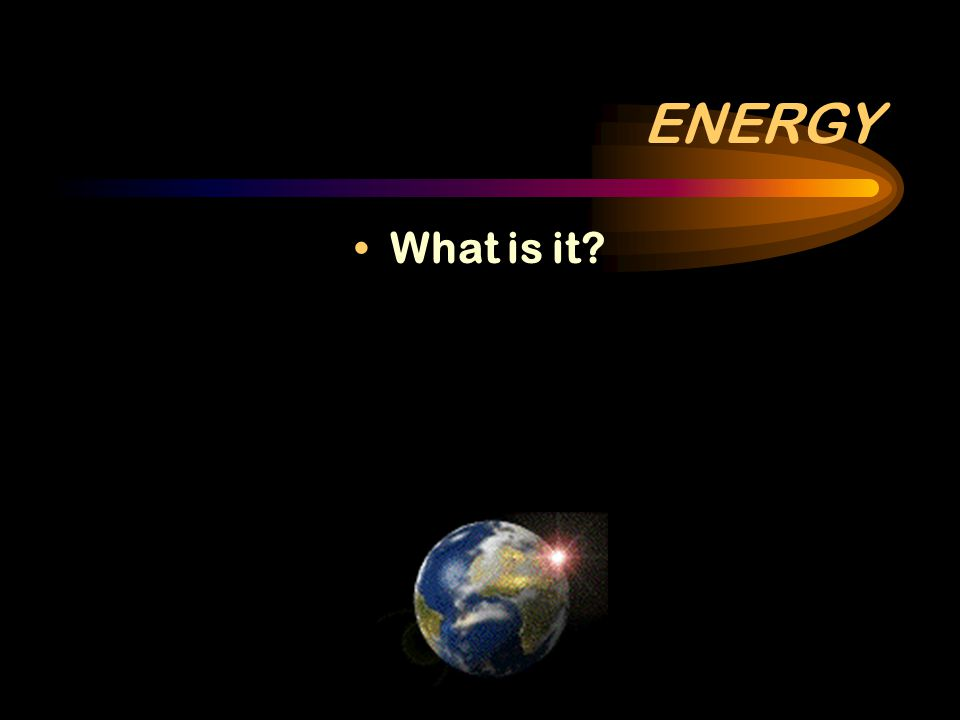 ENERGY What is it