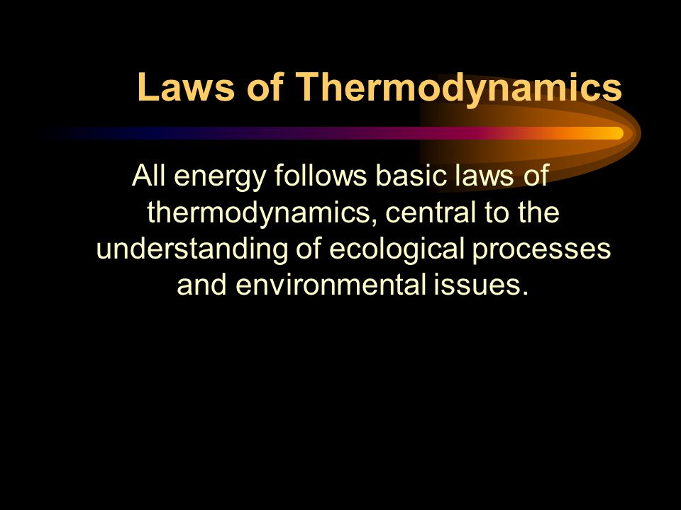 Laws of Thermodynamics All energy follows basic laws of thermodynamics, central to the understanding of ecological processes and environmental issues.