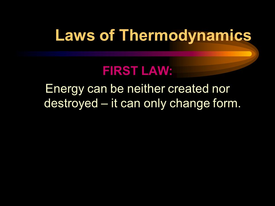 Laws of Thermodynamics FIRST LAW: Energy can be neither created nor destroyed – it can only change form.