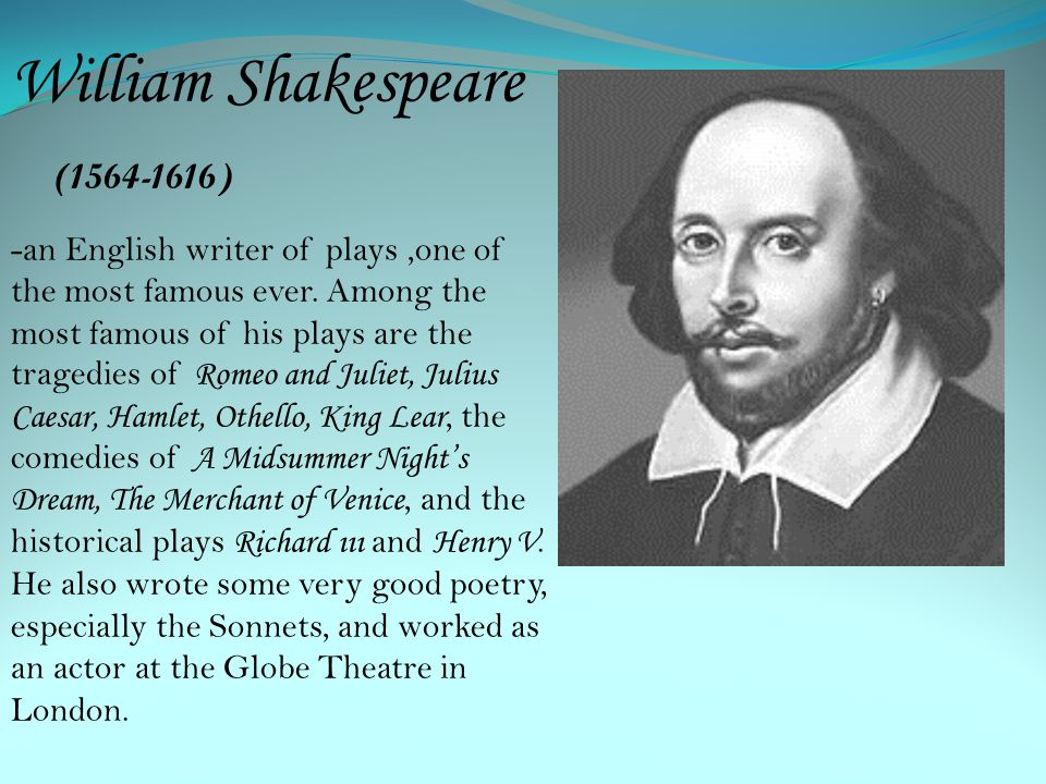William Shakespeare (1564-1616) -an English writer of plays,one of the most famous ever. Among the most famous of his plays are the tragedies of R ome