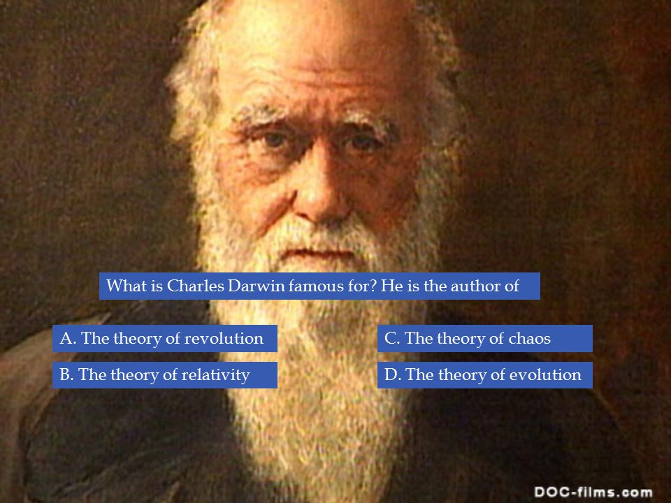 What is Charles Darwin famous for? He is the author of B. The theory of relativity A. The theory of revolutionC. The theory of chaos D. The theory of