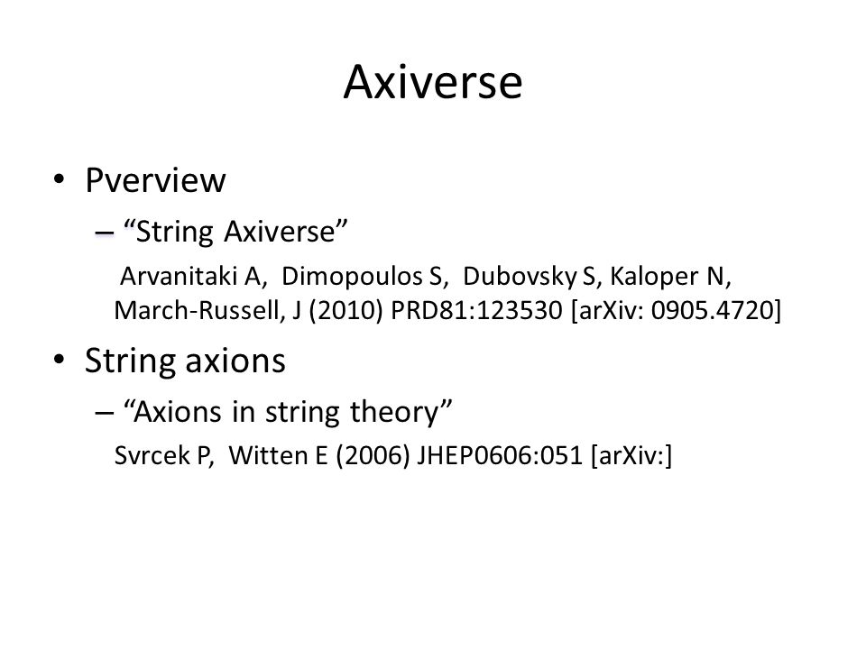 """Axiverse Pverview – """" – """"String Axiverse"""" Arvanitaki A, Dimopoulos S, Dubovsky S, Kaloper N, March-Russell, J (2010) PRD81:123530 [arXiv: 0905.4720] S"""